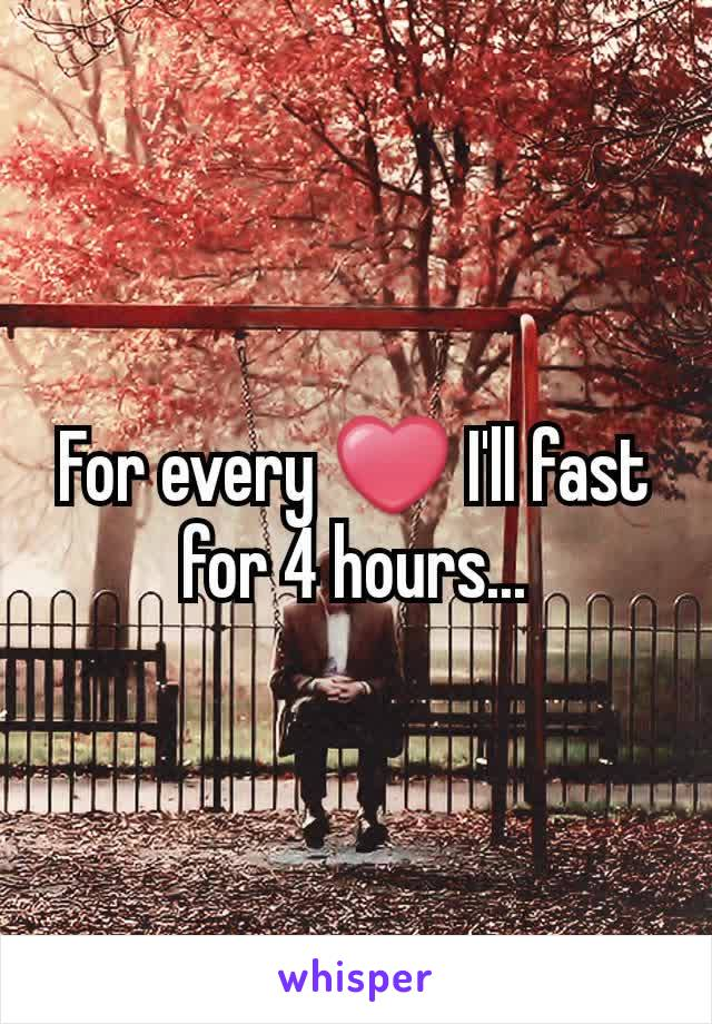 For every ❤ I'll fast for 4 hours...
