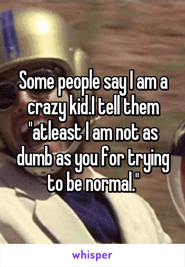 Some people say I am a crazy kid.I tell them ''atleast I am not as dumb as you for trying to be normal.''