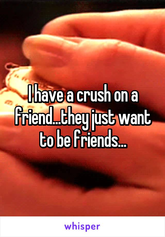 I have a crush on a friend...they just want to be friends...
