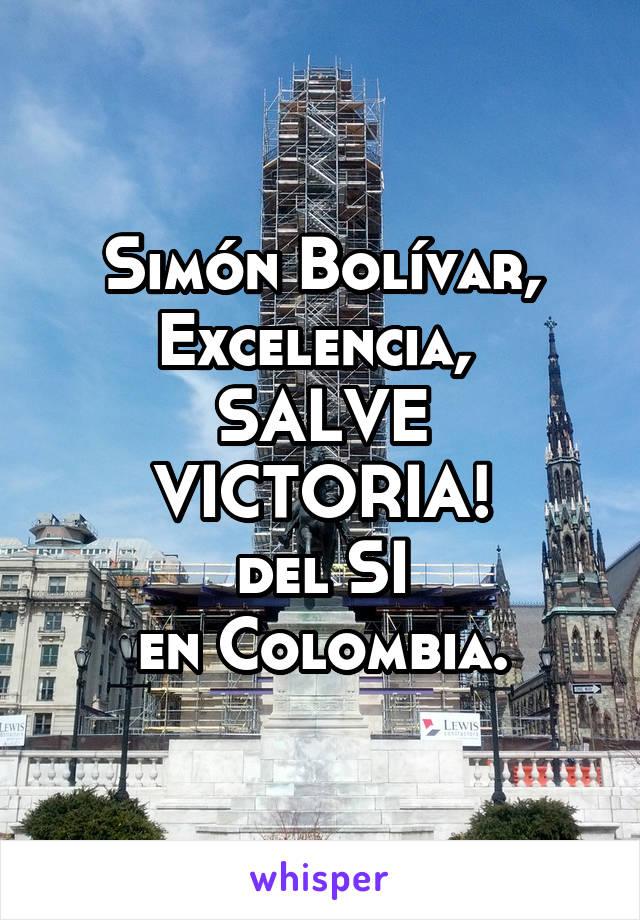 Simón Bolívar, Excelencia,  SALVE VICTORIA! del SI en Colombia.