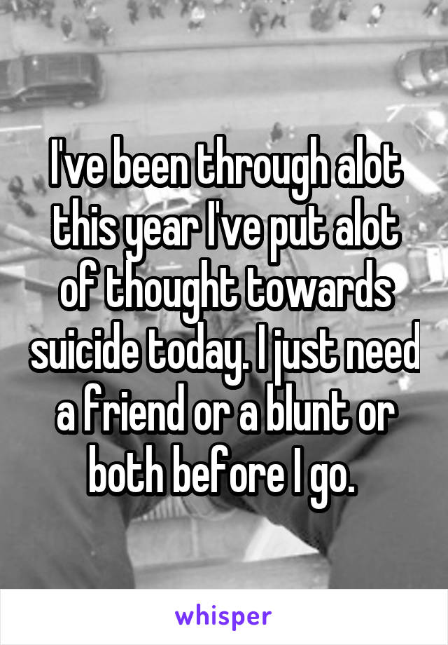 I've been through alot this year I've put alot of thought towards suicide today. I just need a friend or a blunt or both before I go.