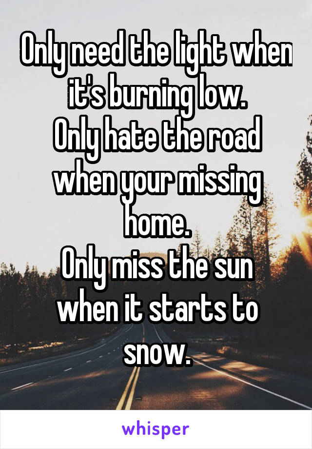 Only need the light when it's burning low. Only hate the road when your missing home. Only miss the sun when it starts to snow.