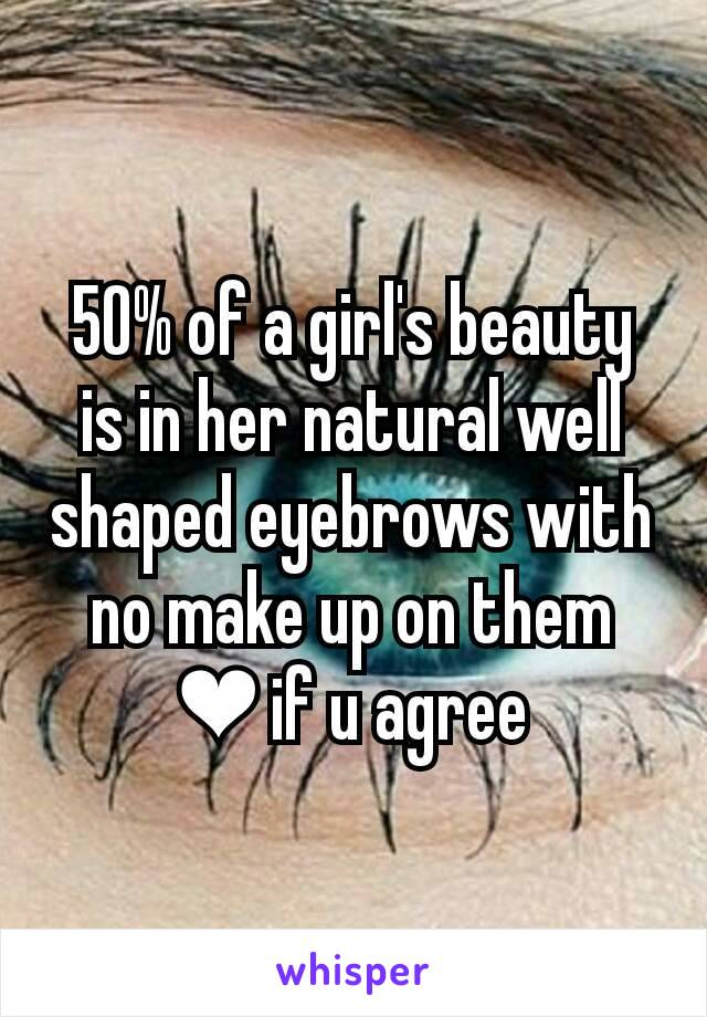 50% of a girl's beauty is in her natural well shaped eyebrows with no make up on them ❤ if u agree