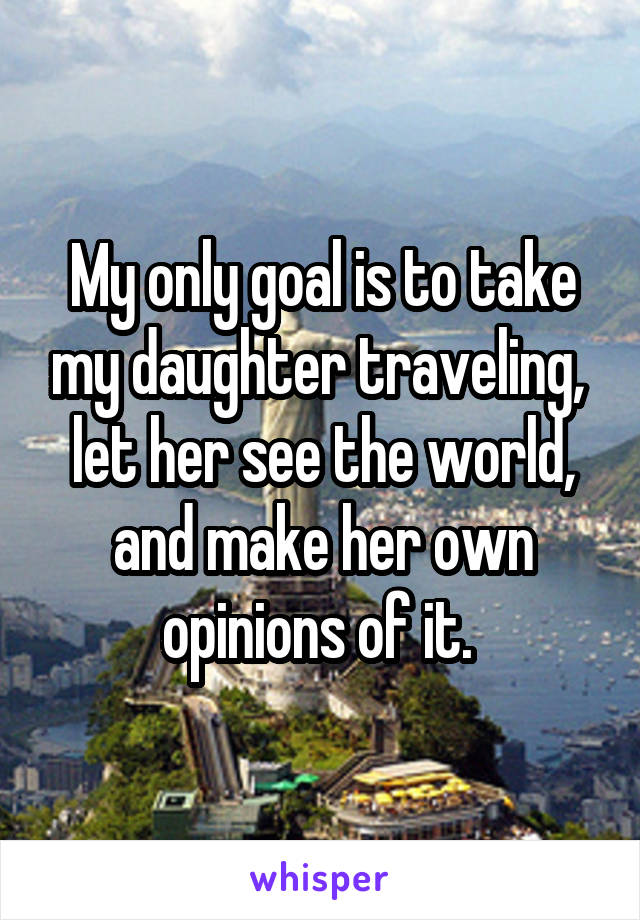 My only goal is to take my daughter traveling,  let her see the world, and make her own opinions of it.