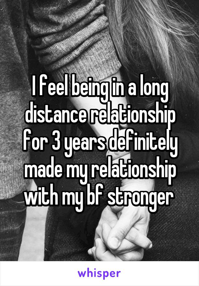 I feel being in a long distance relationship for 3 years definitely made my relationship with my bf stronger