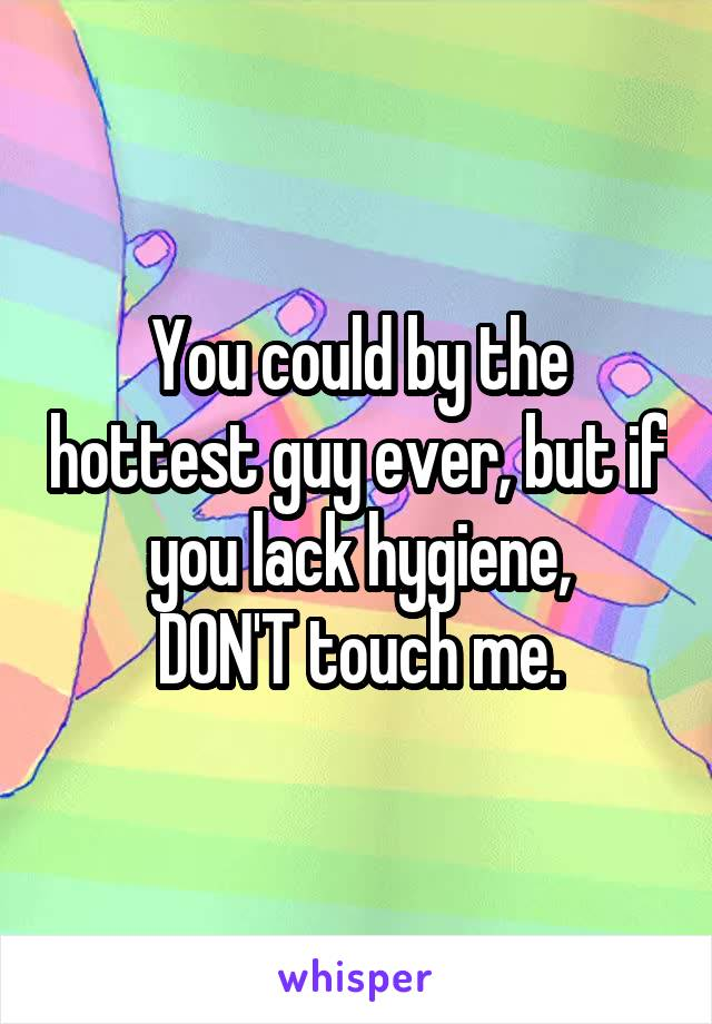 You could by the hottest guy ever, but if you lack hygiene, DON'T touch me.