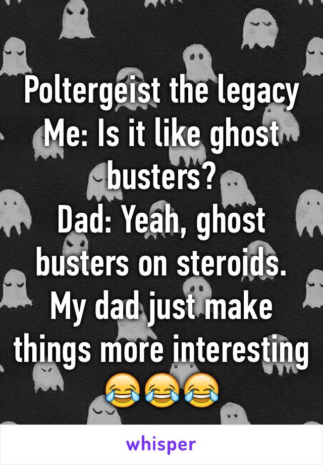 Poltergeist the legacy Me: Is it like ghost busters? Dad: Yeah, ghost busters on steroids. My dad just make things more interesting 😂😂😂