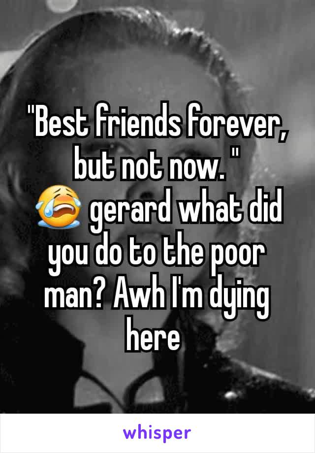 """Best friends forever, but not now. "" 😭 gerard what did you do to the poor man? Awh I'm dying here"
