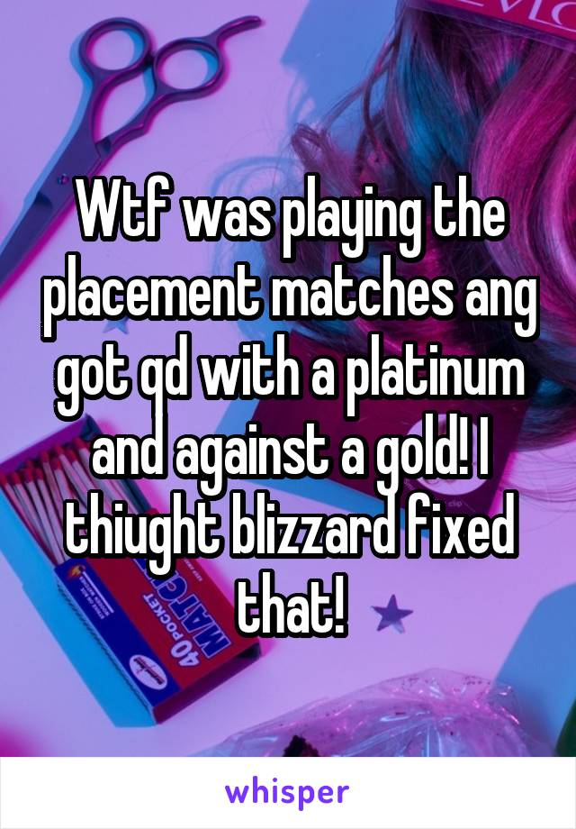 Wtf was playing the placement matches ang got qd with a platinum and against a gold! I thiught blizzard fixed that!