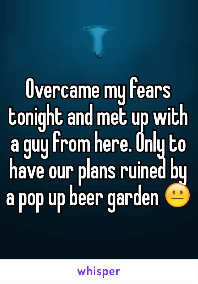 Overcame my fears tonight and met up with a guy from here. Only to have our plans ruined by a pop up beer garden 😐