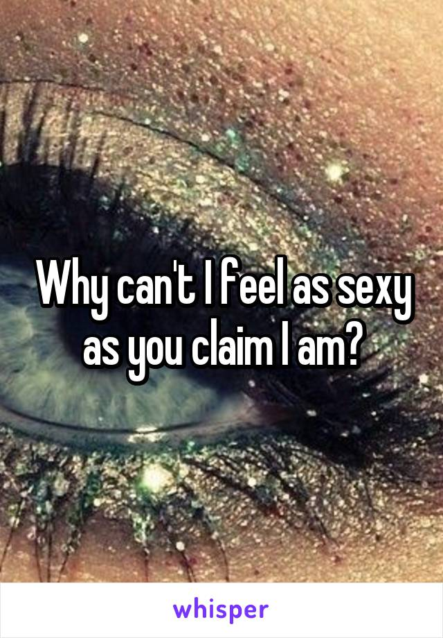 Why can't I feel as sexy as you claim I am?
