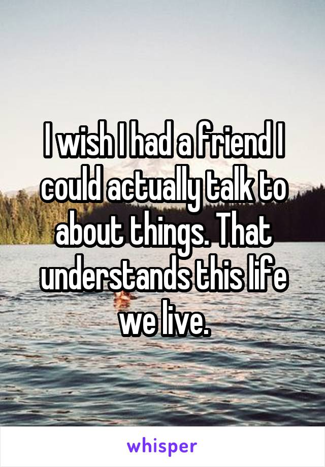 I wish I had a friend I could actually talk to about things. That understands this life we live.