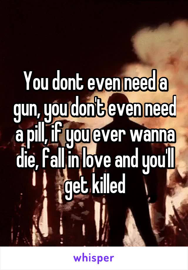 You dont even need a gun, you don't even need a pill, if you ever wanna die, fall in love and you'll get killed
