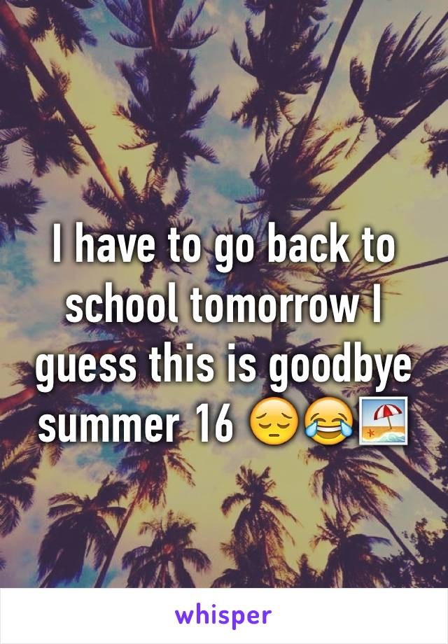 I have to go back to school tomorrow I guess this is goodbye summer 16 😔😂🏖