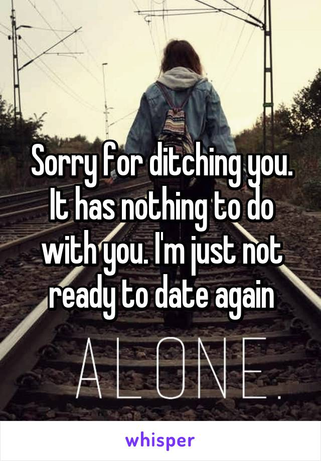Sorry for ditching you. It has nothing to do with you. I'm just not ready to date again
