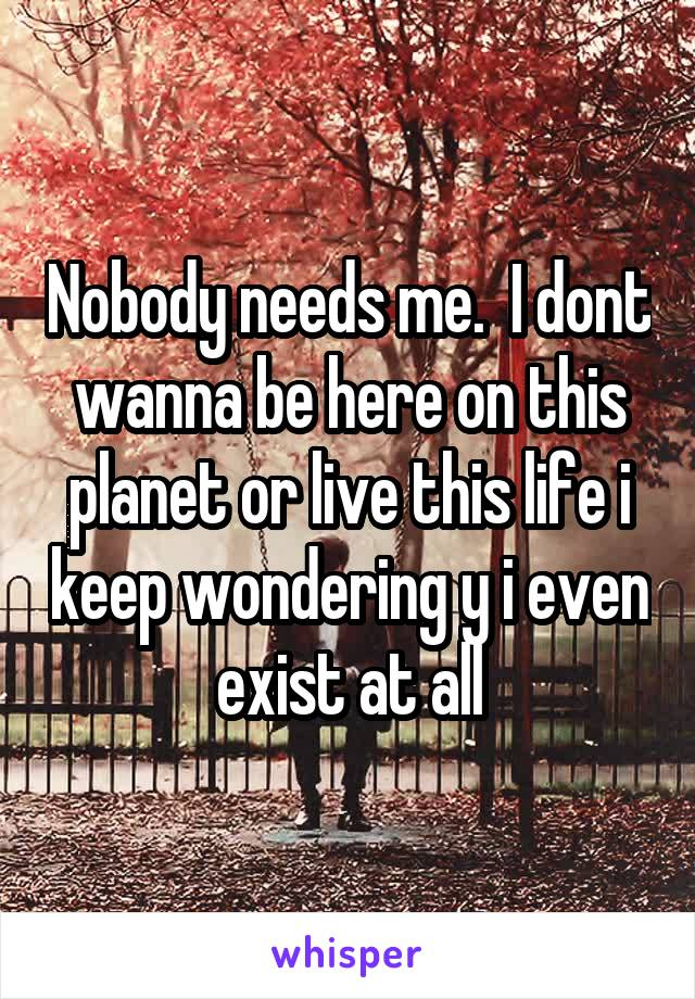 Nobody needs me.  I dont wanna be here on this planet or live this life i keep wondering y i even exist at all