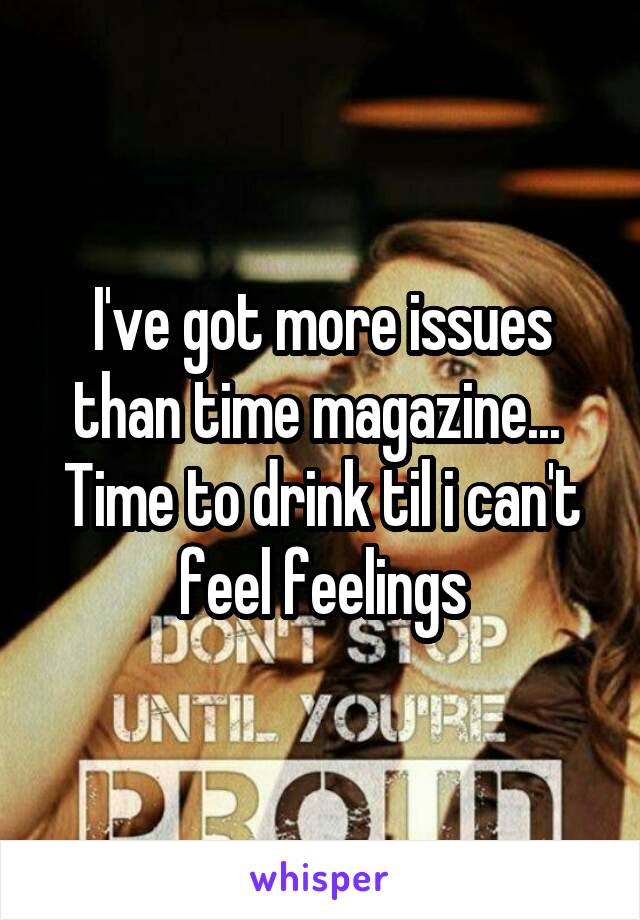 I've got more issues than time magazine...  Time to drink til i can't feel feelings