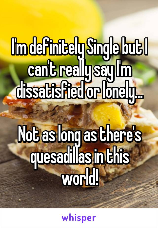 I'm definitely Single but I can't really say I'm dissatisfied or lonely...  Not as long as there's quesadillas in this world!