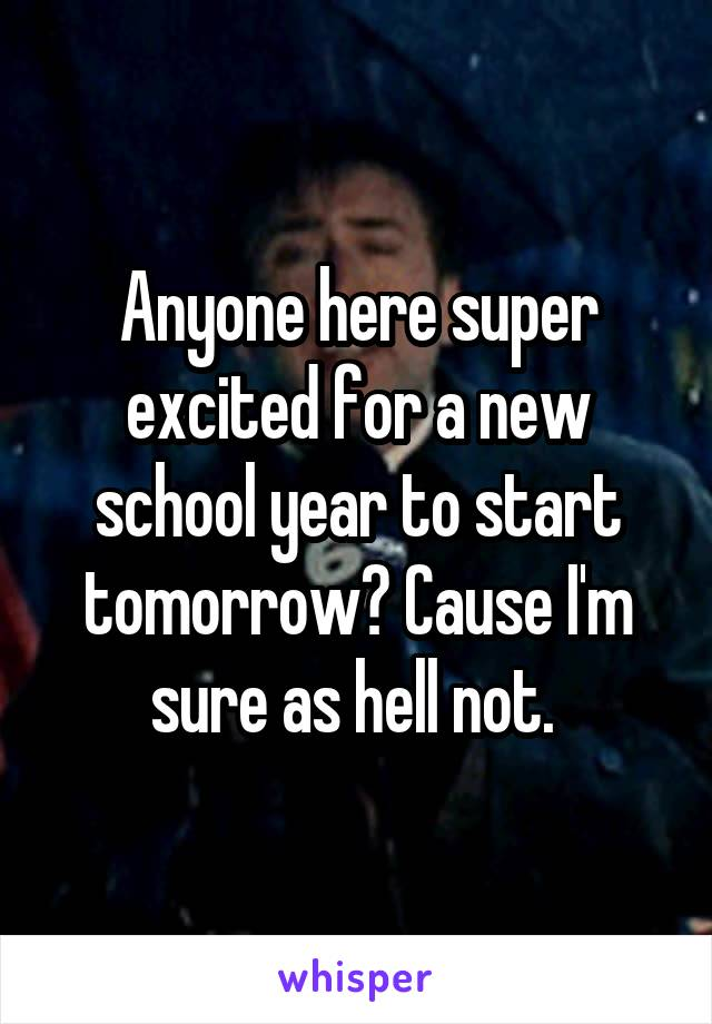 Anyone here super excited for a new school year to start tomorrow? Cause I'm sure as hell not.