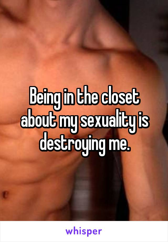 Being in the closet about my sexuality is destroying me.