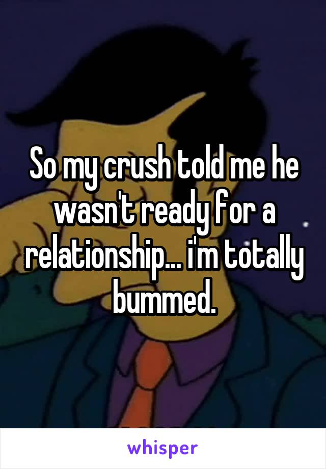 So my crush told me he wasn't ready for a relationship... i'm totally bummed.