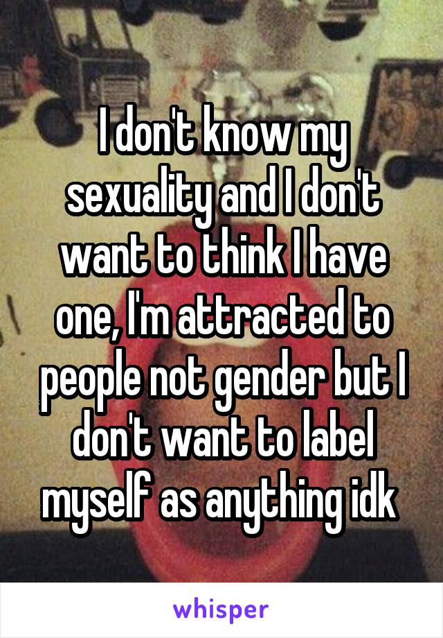 I don't know my sexuality and I don't want to think I have one, I'm attracted to people not gender but I don't want to label myself as anything idk