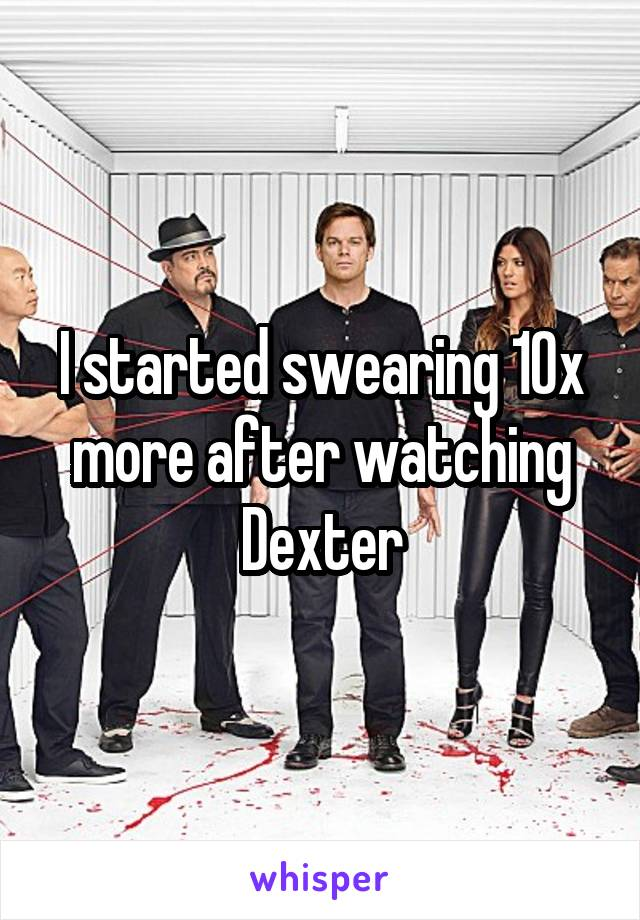I started swearing 10x more after watching Dexter