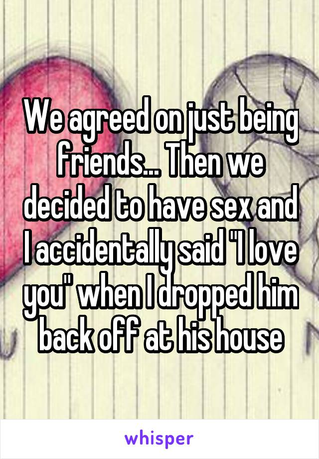 """We agreed on just being friends... Then we decided to have sex and I accidentally said """"I love you"""" when I dropped him back off at his house"""