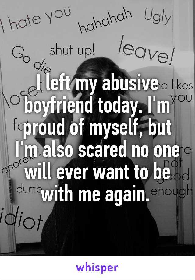 I left my abusive boyfriend today. I'm proud of myself, but I'm also scared no one will ever want to be with me again.
