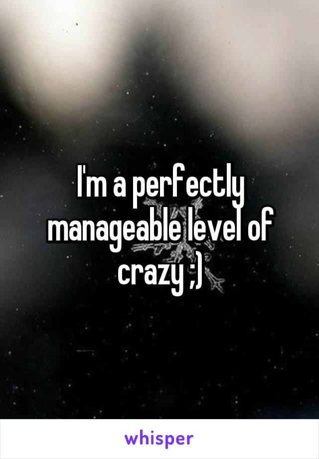 I'm a perfectly manageable level of crazy ;)