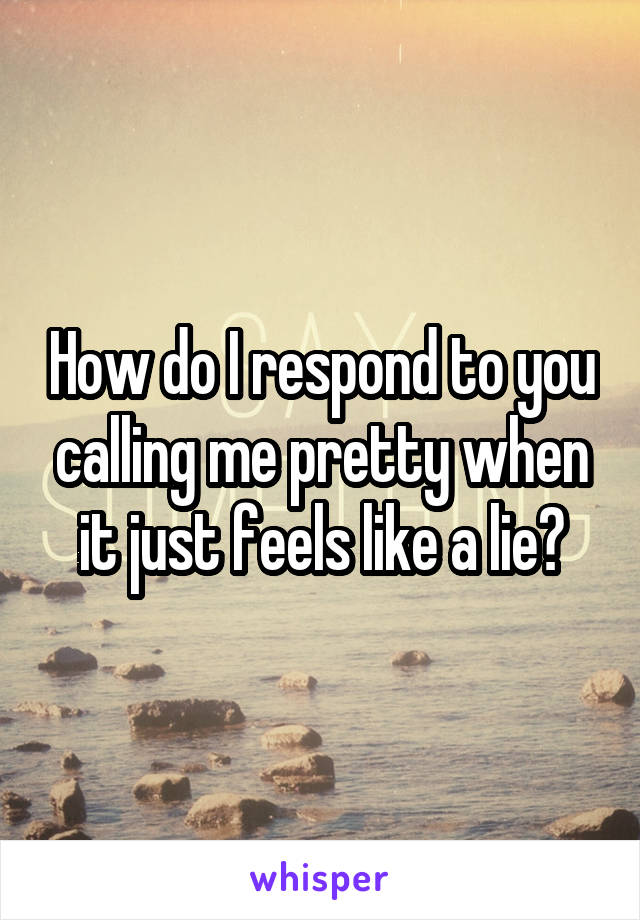 How do I respond to you calling me pretty when it just feels like a lie?