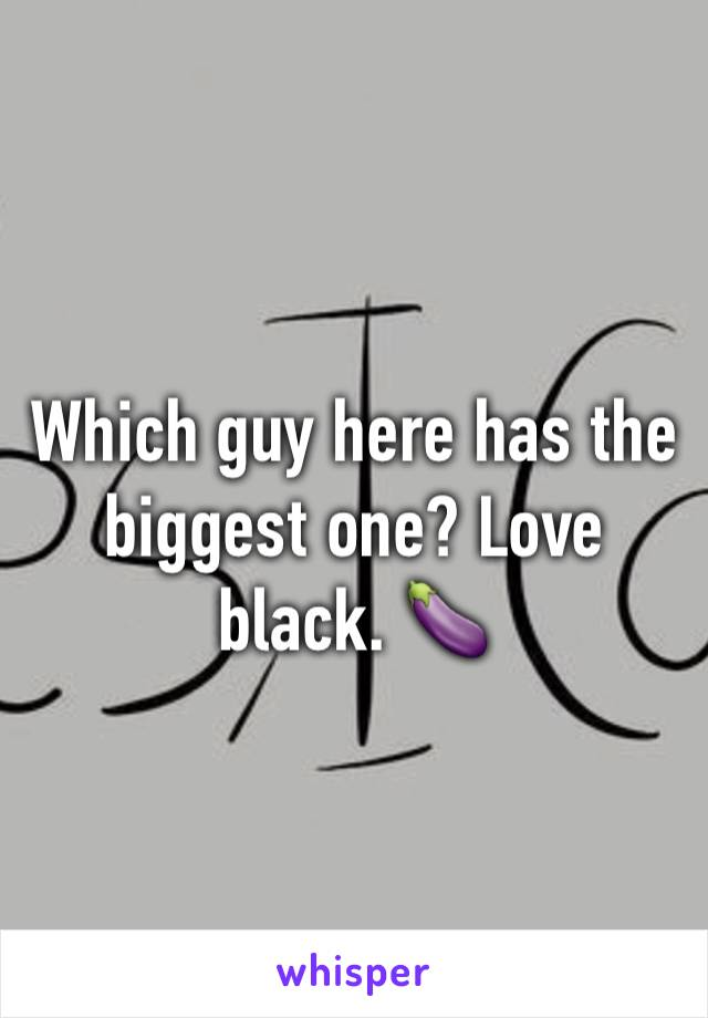 Which guy here has the biggest one? Love black. 🍆
