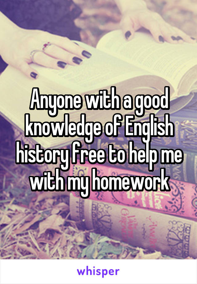 Anyone with a good knowledge of English history free to help me with my homework