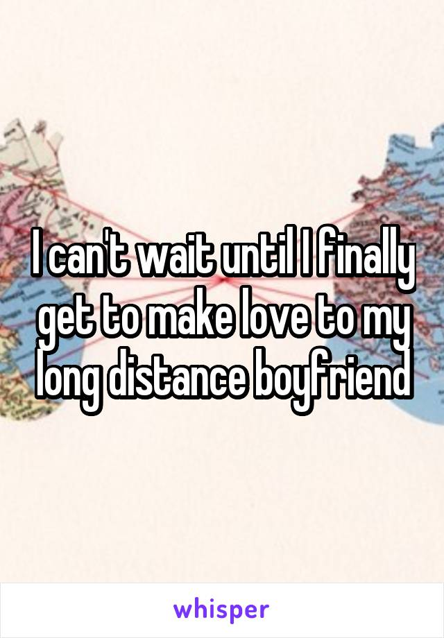 I can't wait until I finally get to make love to my long distance boyfriend
