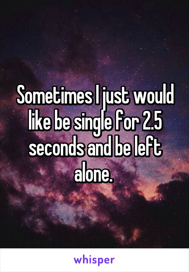 Sometimes I just would like be single for 2.5 seconds and be left alone.