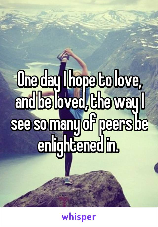 One day I hope to love, and be loved, the way I see so many of peers be enlightened in.