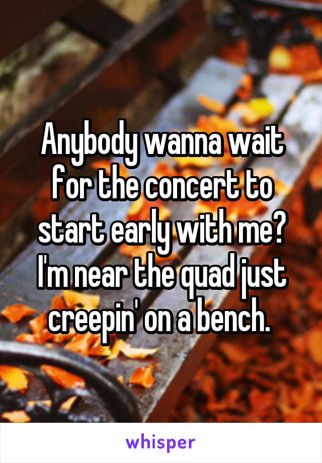 Anybody wanna wait for the concert to start early with me? I'm near the quad just creepin' on a bench.