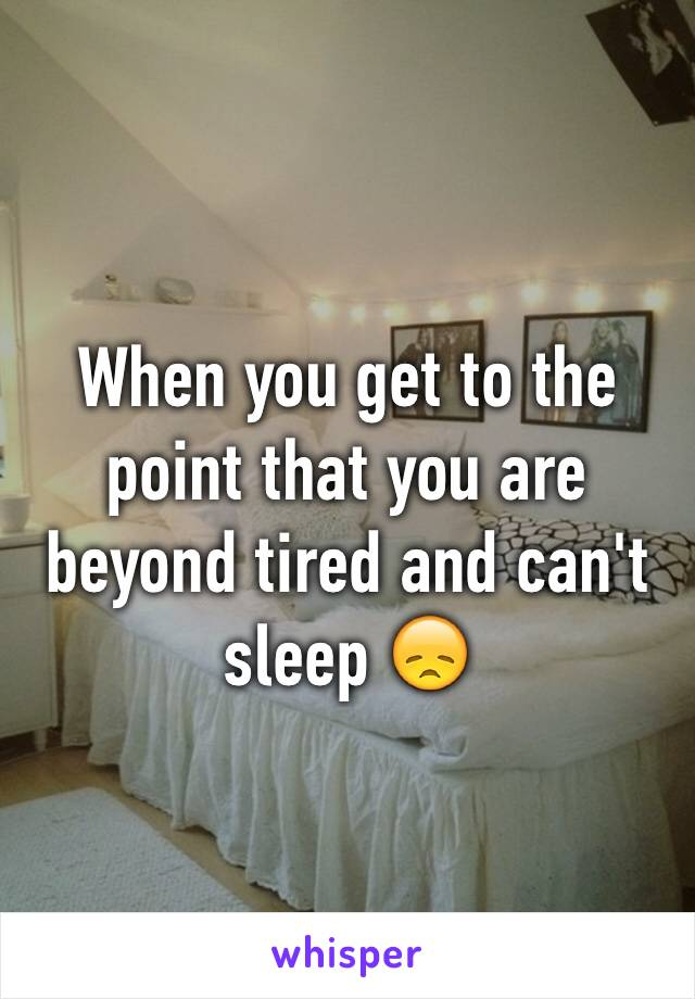 When you get to the point that you are beyond tired and can't sleep 😞