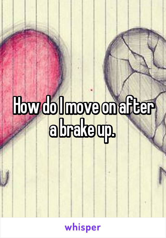 How do I move on after a brake up.