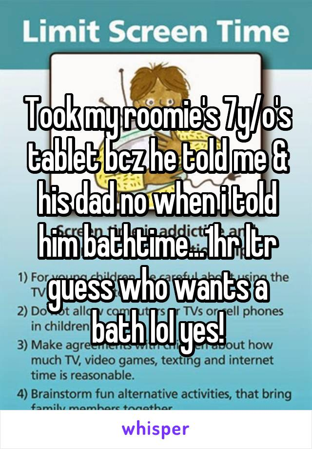 Took my roomie's 7y/o's tablet bcz he told me & his dad no when i told him bathtime...1hr ltr guess who wants a bath lol yes!