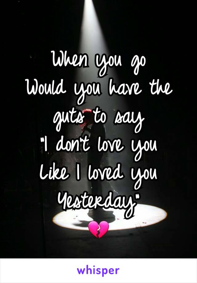 """When you go Would you have the guts to say """"I don't love you Like I loved you Yesterday"""" 💔"""