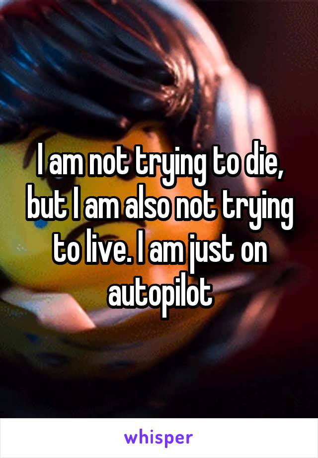 I am not trying to die, but I am also not trying to live. I am just on autopilot