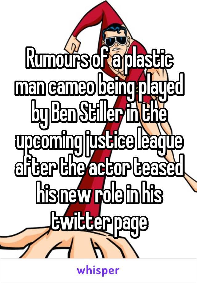 Rumours of a plastic man cameo being played by Ben Stiller in the upcoming justice league after the actor teased his new role in his twitter page