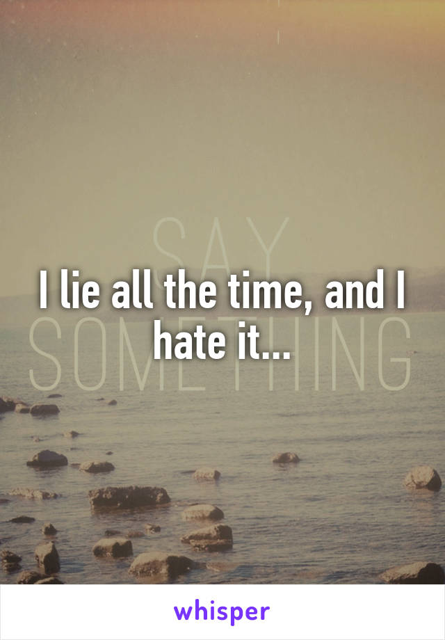 I lie all the time, and I hate it...