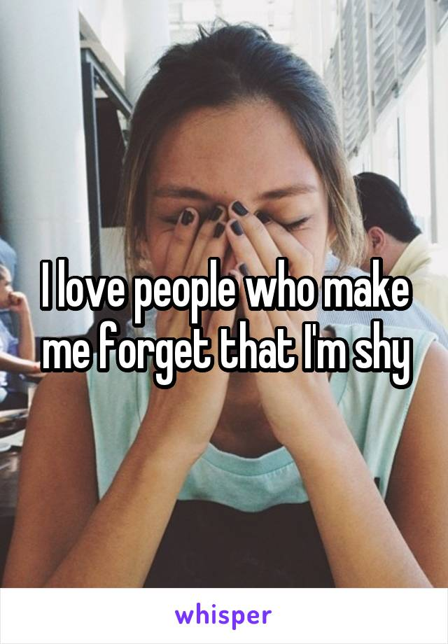 I love people who make me forget that I'm shy