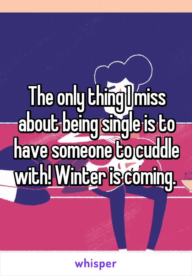 The only thing I miss about being single is to have someone to cuddle with! Winter is coming.