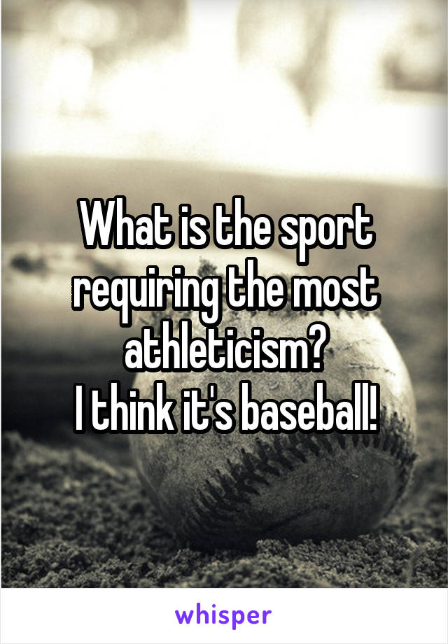 What is the sport requiring the most athleticism? I think it's baseball!