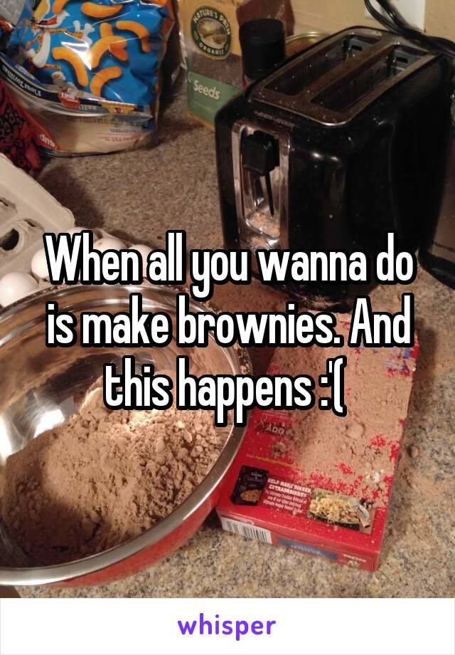 When all you wanna do is make brownies. And this happens :'(