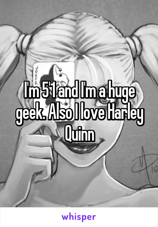 I'm 5'1 and I'm a huge geek. Also I love Harley Quinn