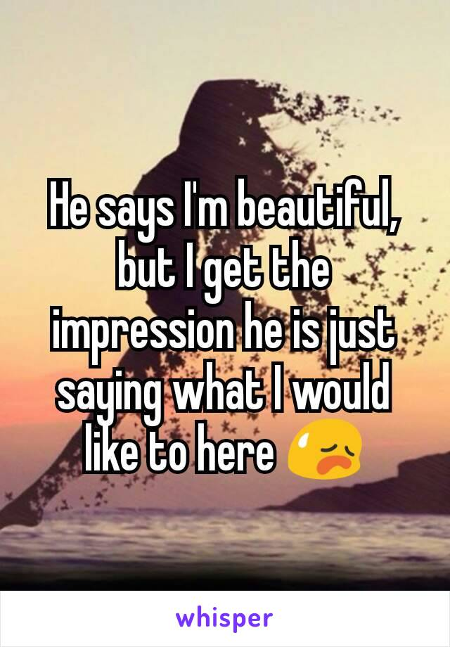 He says I'm beautiful, but I get the impression he is just saying what I would like to here 😥